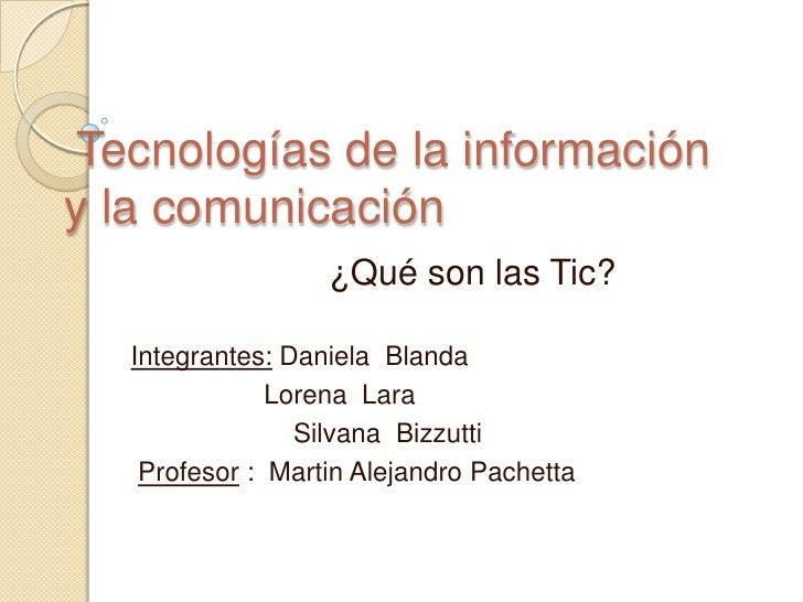 Tecnologías de la informacióny la comunicación                   ¿Qué son las Tic?   Integrantes: Daniela Blanda          ...