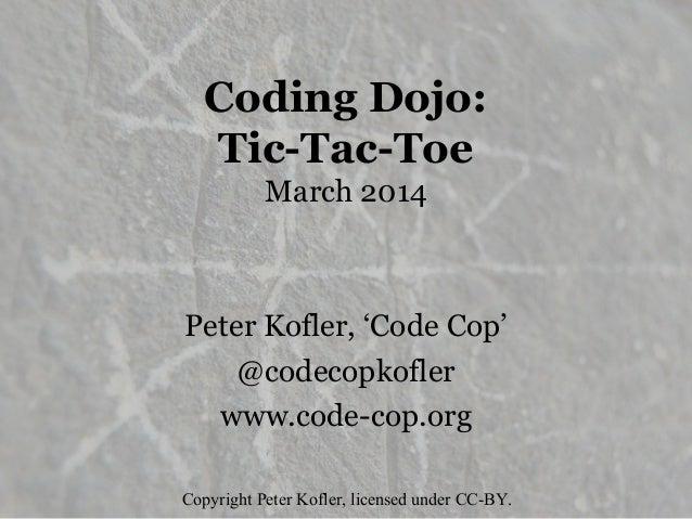 Coding Dojo: Tic-Tac-Toe March 2014 Peter Kofler, 'Code Cop' @codecopkofler www.code-cop.org Copyright Peter Kofler, licen...