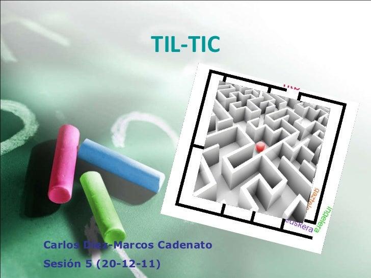 TIL-TIC Carlos Diez-Marcos Cadenato Sesión 5 (20-12-11)