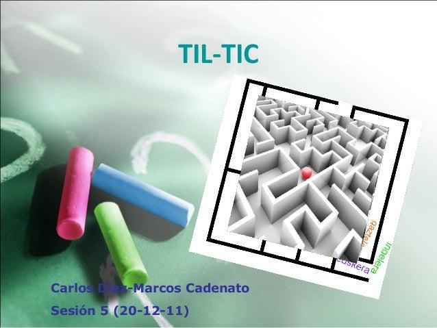 TIL-TICCarlos Diez-Marcos CadenatoSesión 5 (20-12-11)