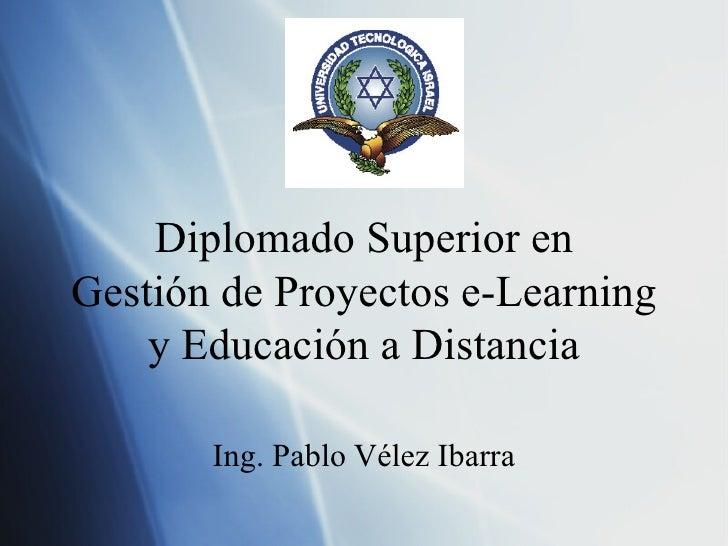 Diplomado Superior en Gesti ón de Proyectos e-Learning y Educación a Distancia Ing. Pablo V élez Ibarra