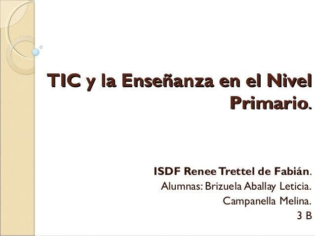 TIC y la Enseñanza en el NivelTIC y la Enseñanza en el Nivel PrimarioPrimario.. ISDF ReneeTrettel de Fabián. Alumnas: Briz...