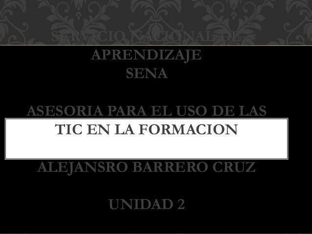 SERVICIO NACIONAL DE APRENDIZAJE SENA ASESORIA PARA EL USO DE LAS TIC EN LA FORMACION ALEJANSRO BARRERO CRUZ UNIDAD 2