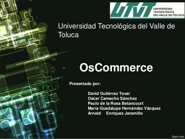 Universidad Tecnológica del Valle de Toluca  OsCommerce Presentado por: David Gutiérrez Tovar Oscar Camacho Sánchez Paulo ...
