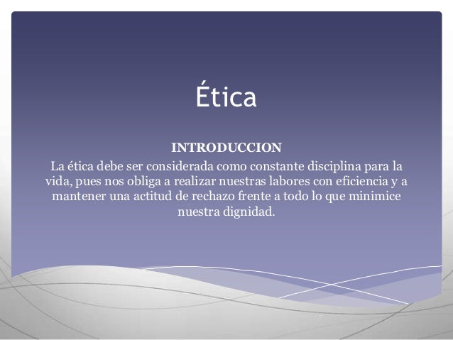 Ética                       INTRODUCCION La ética debe ser considerada como constante disciplina para lavida, pues nos obl...