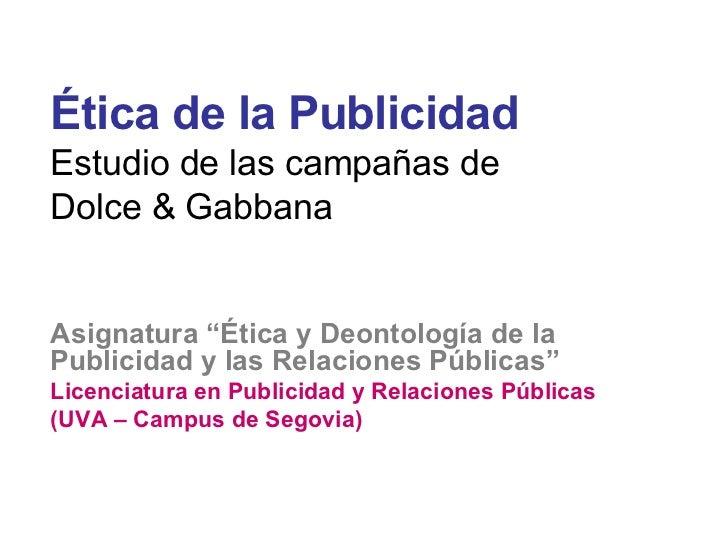 <ul><li>Ética de la Publicidad </li></ul><ul><li>Estudio de las campañas de  </li></ul><ul><li>Dolce & Gabbana </li></ul><...