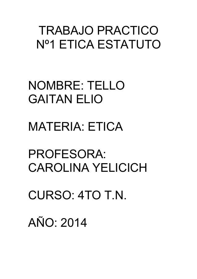 TRABAJO PRACTICO Nº1 ETICA ESTATUTO NOMBRE: TELLO GAITAN ELIO MATERIA: ETICA PROFESORA: CAROLINA YELICICH CURSO: 4TO T.N. ...