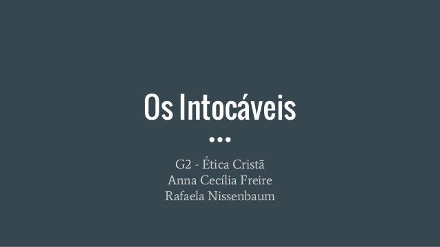Os Intocáveis G2 - Ética Cristã Anna Cecília Freire Rafaela Nissenbaum