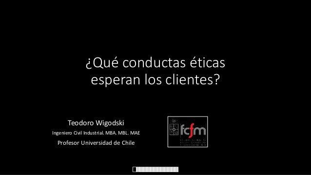 ¿Qué conductas éticas esperan los clientes? Teodoro Wigodski Ingeniero Civil Industrial. MBA. MBL. MAE  Profesor Universid...