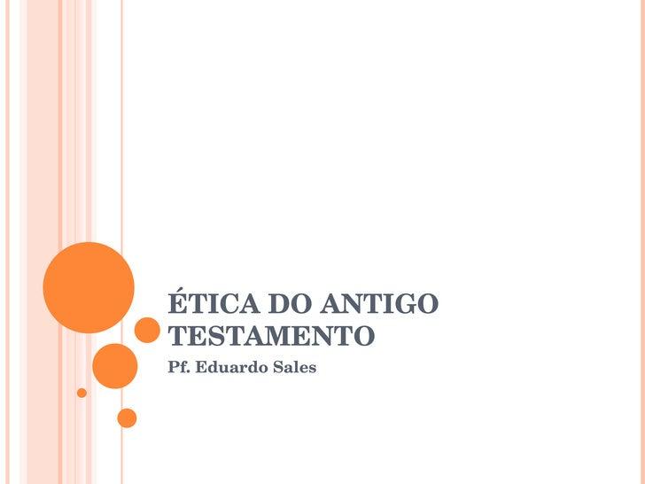 ÉTICA DO ANTIGO TESTAMENTO Pf. Eduardo Sales