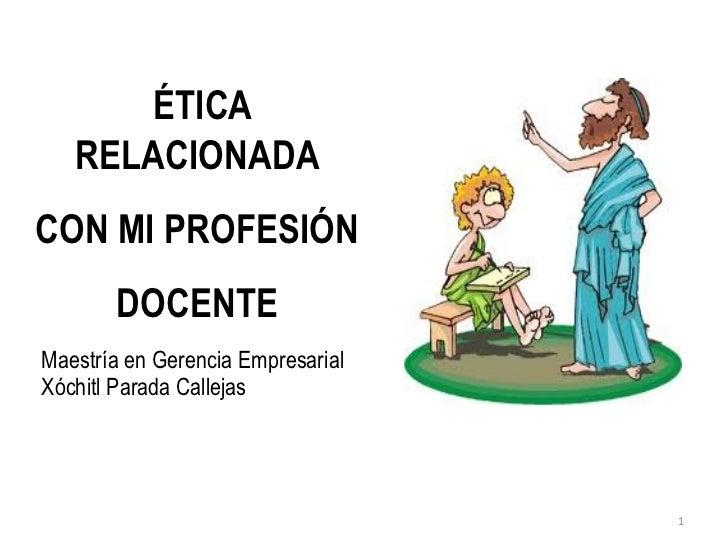 ÉTICA   RELACIONADACON MI PROFESIÓN       DOCENTEMaestría en Gerencia EmpresarialXóchitl Parada Callejas                  ...
