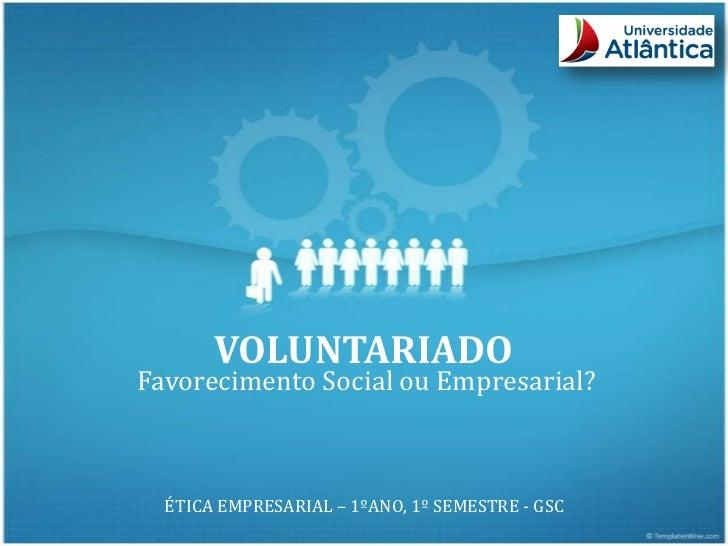 VOLUNTARIADOFavorecimento Social ou Empresarial?  ÉTICA EMPRESARIAL – 1ºANO, 1º SEMESTRE - GSC