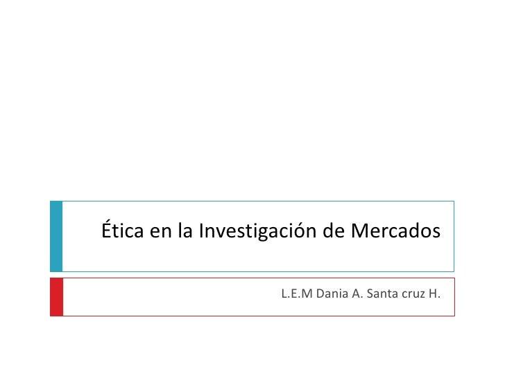 Ética en la Investigación de Mercados<br />L.E.M Dania A. Santa cruz H.<br />