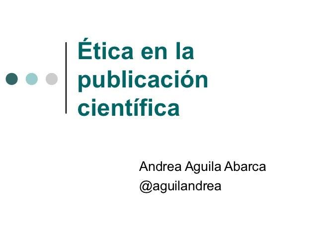 Ética en lapublicacióncientífica     Andrea Aguila Abarca     @aguilandrea