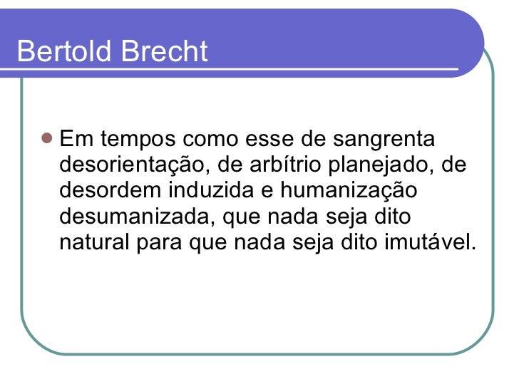 Bertold Brecht <ul><li>Em tempos como esse de sangrenta desorientação, de arbítrio planejado, de desordem induzida e human...