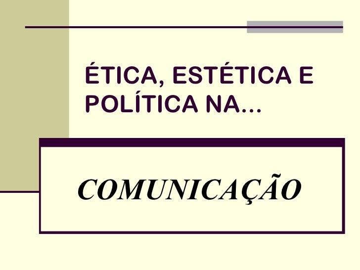 ÉTICA, ESTÉTICA EPOLÍTICA NA...COMUNICAÇÃO