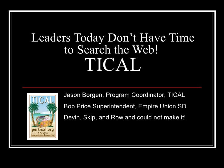 Leaders Today Don't Have Time to Search the Web!  TICAL Jason Borgen, Program Coordinator, TICAL Bob Price Superintendent,...