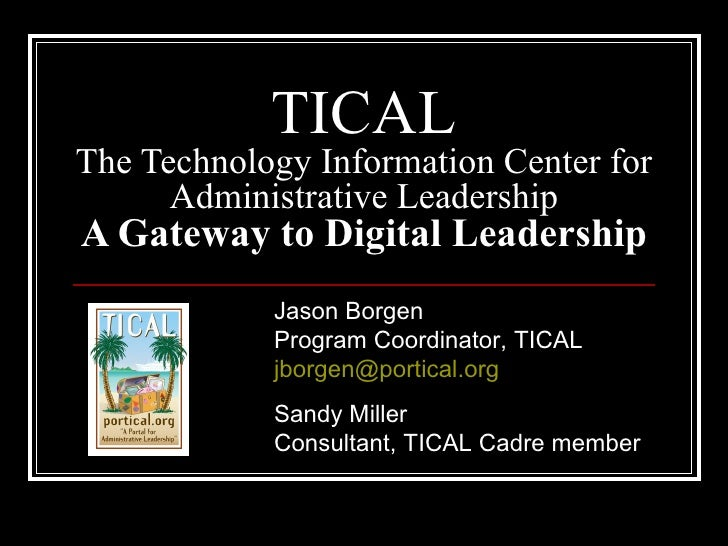 TICAL The Technology Information Center for Administrative Leadership A Gateway to Digital Leadership Jason Borgen Program...