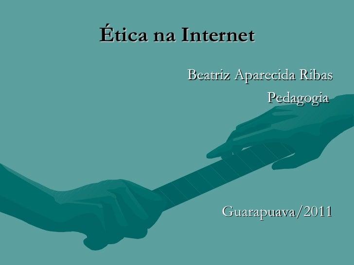 Ética na Internet <ul><li>Beatriz Aparecida Ribas </li></ul><ul><li>Pedagogia  </li></ul><ul><li>Guarapuava/2011 </li></ul>