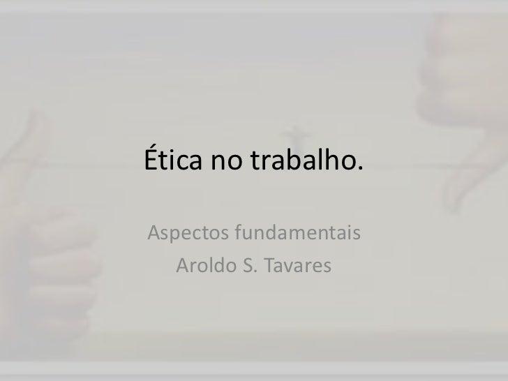 Ética no trabalho.<br />Aspectos fundamentais<br />Aroldo S. Tavares<br />