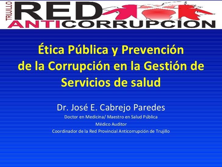 Ética Pública y Prevención de la Corrupción en la Gestión de Servicios de salud Dr. José E. Cabrejo Paredes Doctor en Medi...