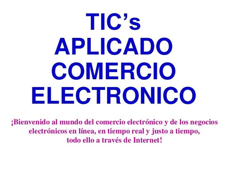 TIC's       APLICADO      COMERCIO     ELECTRONICO¡Bienvenido al mundo del comercio electrónico y de los negocios     elec...