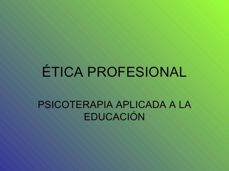 ÉTICA PROFESIONAL PSICOTERAPIA APLICADA A LA EDUCACIÓN