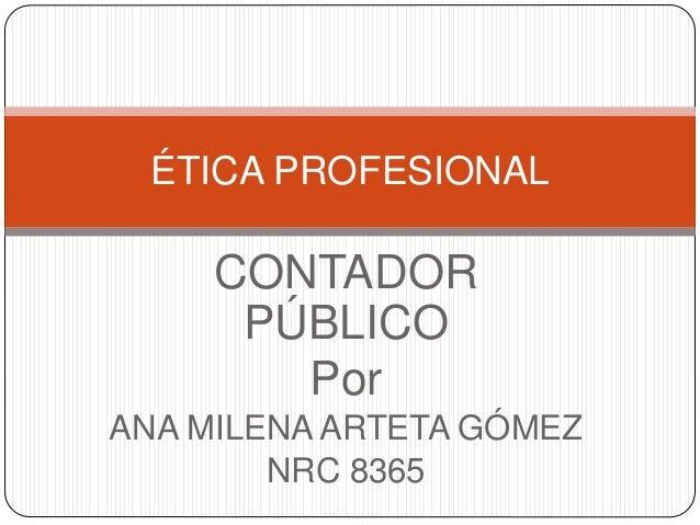 CONTADOR PÚBLICO Por ANA MILENA ARTETA GÓMEZ NRC 8365 ÉTICA PROFESIONAL