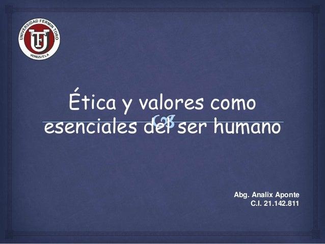 Ética y valores como esenciales del ser humano Abg. Analix Aponte C.I. 21.142.811