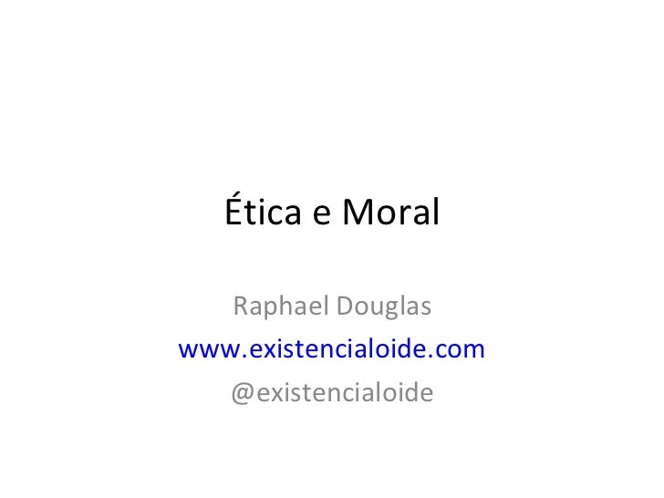 Ética e Moral Raphael Douglas www.existencialoide.com @existencialoide