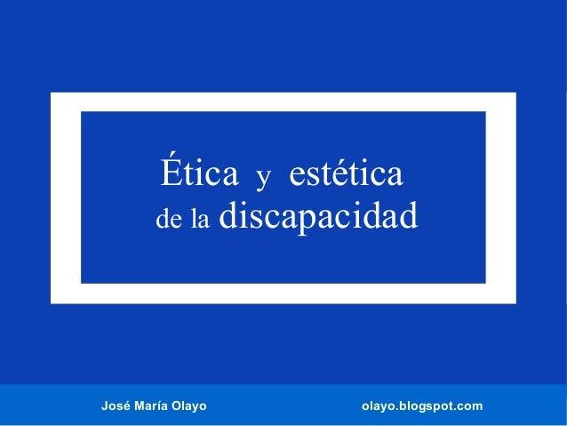 José María Olayo olayo.blogspot.com Ética y estética de la discapacidad