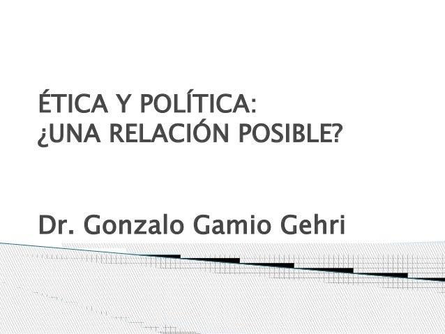ÉTICA Y POLÍTICA: ¿UNA RELACIÓN POSIBLE? Dr. Gonzalo Gamio Gehri