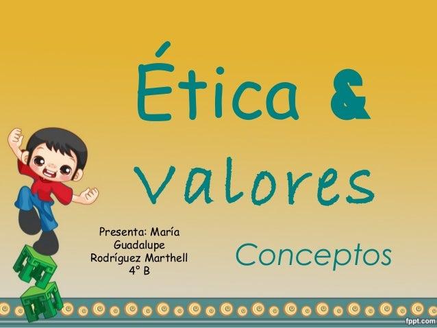 Ética &       Valores Presenta: María    GuadalupeRodríguez Marthell       4° B                     Conceptos