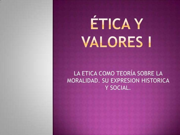 Ética y valores i<br />LA ETICA COMO TEORÍA SOBRE LA MORALIDAD. SU EXPRESION HISTORICA Y SOCIAL.<br />