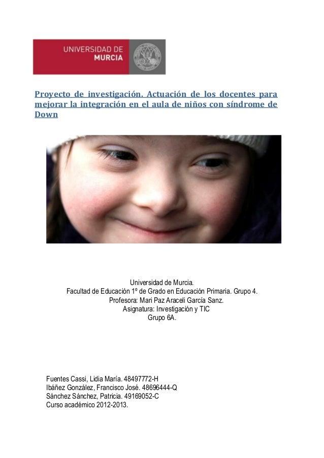 Proyecto de investigación. Actuación de los docentes paramejorar la integración en el aula de niños con síndrome deDownUni...