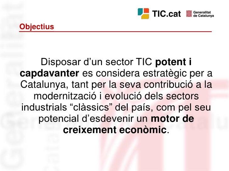 Objectius        Disposar d'un sector TIC potent i capdavanter es considera estratègic per a Catalunya, tant per la seva c...