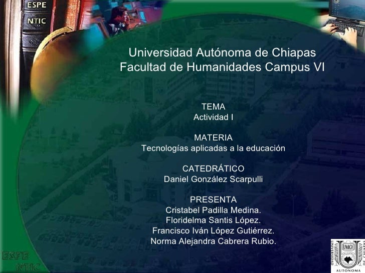 Universidad Autónoma de Chiapas Facultad de Humanidades Campus VI TEMA Actividad I MATERIA Tecnologías aplicadas a la educ...