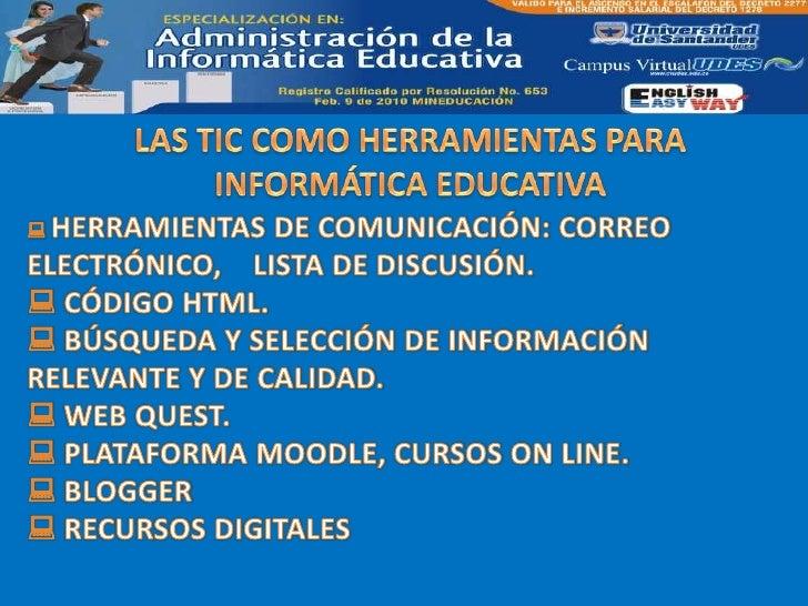 LAS TIC COMO HERRAMIENTAS PARA INFORMÁTICA EDUCATIVA<br /><ul><li>HERRAMIENTAS DE COMUNICACIÓN: CORREO ELECTRÓNICO,    LIS...
