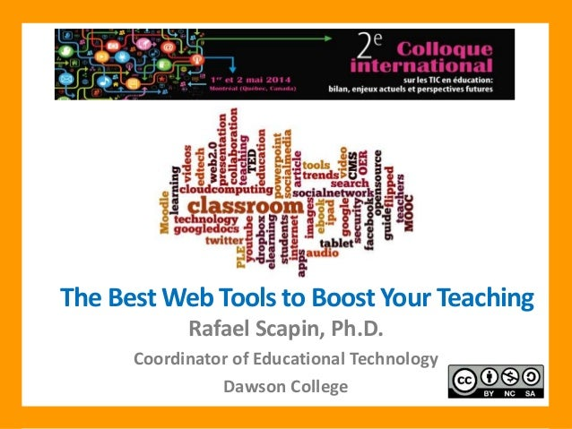 The Best Web Tools to Boost Your Teaching Rafael Scapin, Ph.D. Coordinator of Educational Technology Dawson College