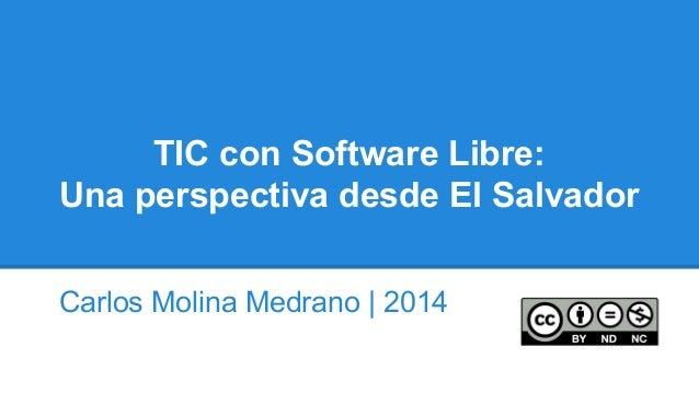 TIC con Software Libre: Una perspectiva desde El Salvador Carlos Molina Medrano | 2014