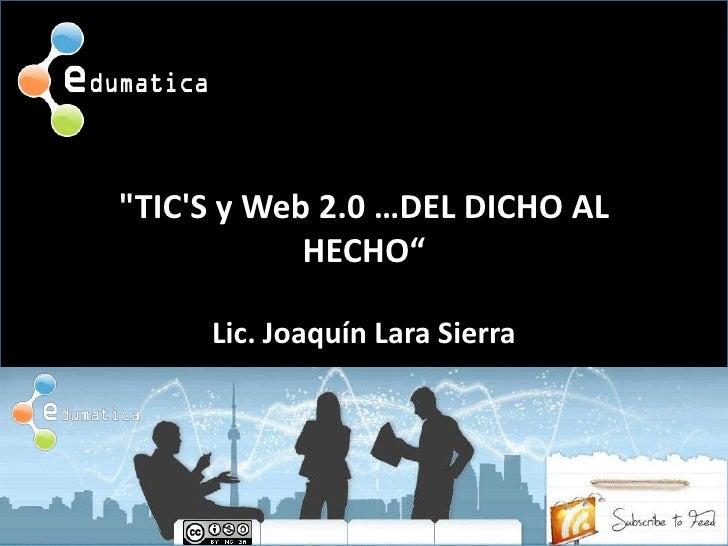 """""""TIC'S y Web 2.0 …DEL DICHO AL HECHO""""<br />Lic. Joaquín Lara Sierra<br />"""