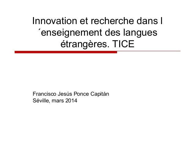 Innovation et recherche dans l ´enseignement des langues étrangères. TICE  Francisco Jesús Ponce Capitán Séville, mars 201...
