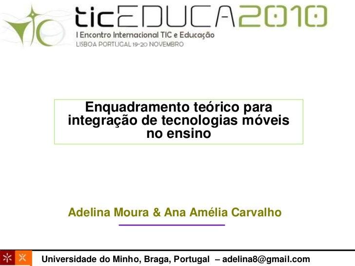 Enquadramento teórico para integração de tecnologias móveis no ensino<br />Adelina Moura & Ana Amélia Carvalho<br />Univer...