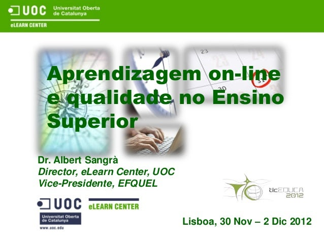 Aprendizagem on-line e qualidade no Ensino SuperiorDr. Albert SangràDirector, eLearn Center, UOCVice-Presidente, EFQUEL   ...