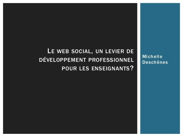 Michelle Deschênes LE WEB SOCIAL, UN LEVIER DE DÉVELOPPEMENT PROFESSIONNEL POUR LES ENSEIGNANTS?