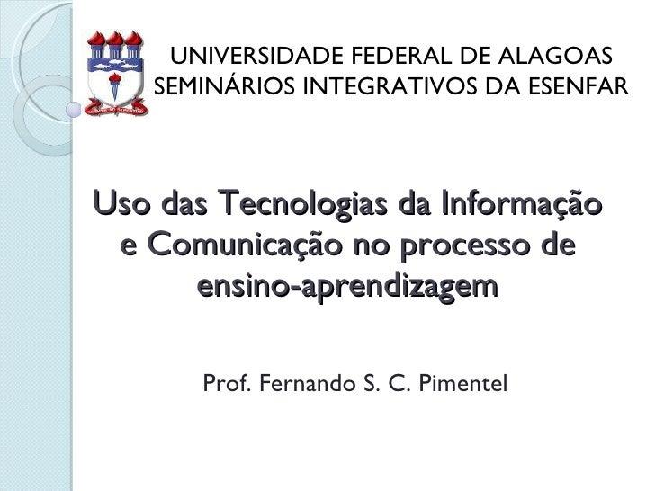 Uso das Tecnologias da Informação e Comunicação no processo de ensino-aprendizagem Prof. Fernando S. C. Pimentel UNIVERSID...