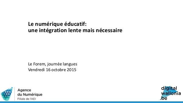 Le numérique éducatif: une intégration lente mais nécessaire Le Forem, journée langues Vendredi 16 octobre 2015