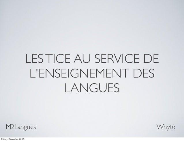 LES TICE AU SERVICE DE L'ENSEIGNEMENT DES LANGUES M2Langues Friday, December 6, 13  Whyte