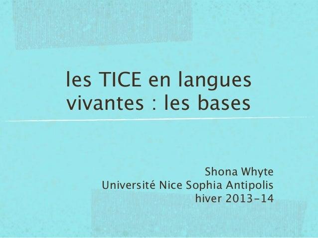 les TICE en langues vivantes : les bases  Shona Whyte Université Nice Sophia Antipolis hiver 2013-14