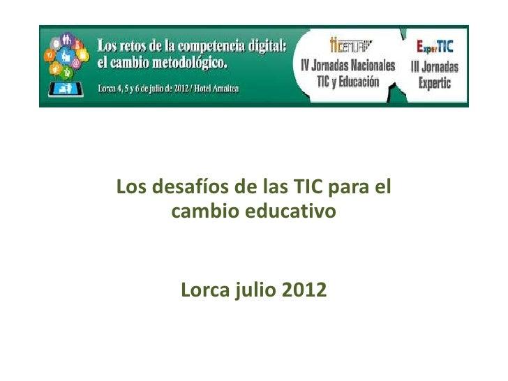 Los desafíos de las TIC para el      cambio educativo       Lorca julio 2012